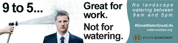 Water conservation ad from the Utility Department stating: 9-5... Great for work. Not for watering. #GreatWaterGreatLife