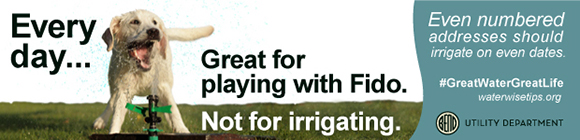 Water conservation ad: Every day... Great for playing with Fido. Not for irrigating. Even numbered addresses should irrigate on even dates. #GreatWaterGreatLife waterwisetips.org
